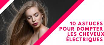 10 astuces pour dompter les cheveux électriques